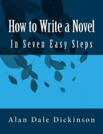 How to Write a Novel : In Seven Easy Steps - Alan Dale Dickinson