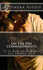 On the Ten Commandments : It Is Him That Makes All Things New - Emeka Alozie