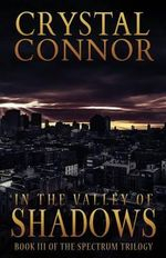 In the Valley of Shadows : The Spectrum Trilogy Book 3 - Crystal Connor