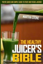 The Healthy Juicer's Bible : You're Quick and Simple Guide to Fruit and Veggie Juicing! - Martha Stone