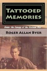 Tattooed Memories : Under the Canopy of the Vietnam War - Roger Allan Byer