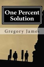 One Percent Solution : A Satire of the One Percent. This Hilarious, Irreverent Romp Mocks the Absurd We Accept to Be Normal, Ridicules the Low Bar We Set, and Challenges Us to Rise Up and Demand More of Ourselves, by Making Light of What Is Sacred That Sha - Gregory James