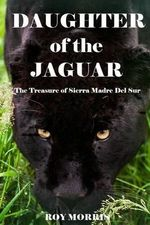 Daughter of the Jaguar : The Treasure of Sierra Madre del Sur - Editor of Military Heritage Roy Morris, Jr