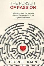 The Pursuit of Passion : Thoughts to Help You Navigate from the Darkest Hours to the Light of Inspiration - George Kahn