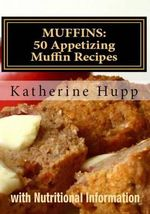 Muffins : 50 Appetizing Muffin Recipes with Nutritional Information - Katherine Hupp
