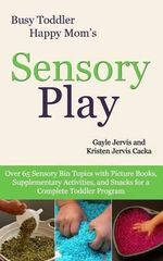 Sensory Play : Over 65 Sensory Bin Topics with Additional Picture Books, Supplementary Activities, and Snacks for a Complete Toddler Program - Gayle Jervis