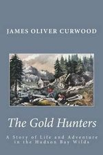The Gold Hunters : A Story of Life and Adventure in the Hudson Bay Wilds - James Oliver Curwood