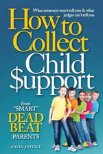 How to Collect Child Support from Smart Dead Beat Parents : What Attorneys Won't Tell You & What Judges Can't Tell You - Anita Justice