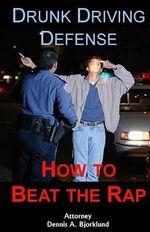 Drunk Driving Defense : How to Beat the Rap - Dennis a Bjorklund