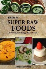 Guide to Super Raw Foods : Eat Fresh, Gain Energy & Lose Weight - Rhonda Dunlap