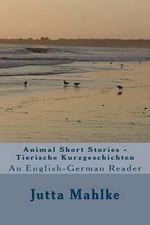 Animal Short Stories - Tierische Kurzgeschichten : A Dual-Language Reader - Jutta J Mahlke M a