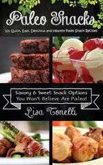 Paleo Snacks : 101 Quick, Easy, Delicious and Healthy Paleo Snack Recipes - Lisa Tonelli