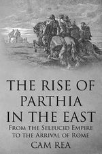 The Rise of Parthia in the East : From the Seleucid Empire to the Arrival of Rome - Cam Rea