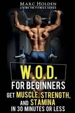 W.O.D. for Beginners : Get Muscle, Strength and Stamina in 30 Minutes or Less - Marc Holden