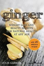 Ginger : Weight Loss and Beauty Secrets for Natural Health at Any Age - Julie Gabriel