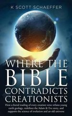 Where the Bible Contradicts Creationists : How a Literal Reading of Every Creation Verse Refutes Young Earth Geology, Redefines the Adam and Eve Story,  - K Scott Schaeffer