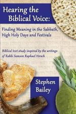 Hearing the Biblical Voice : Finding Meaning in the Sabbath, High Holy Days and Festivals: Biblical Text-Study Inspired by the Writings of Rabbi Samson Raphael Hirsch - Stephen Bailey