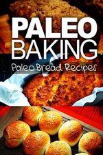 Paleo Baking - Paleo Bread Recipes : Amazing Truly Paleo-Friendly Bread Recipes - Ben Plus Publishing