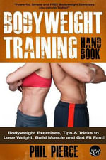 Bodyweight Training Handbook : Bodyweight Exercises, Tips & Tricks to Lose Weight, Build Muscle and Get Fit Fast! - Phil Pierce