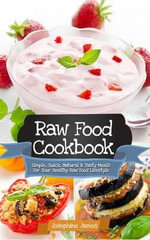 Raw Food Cookbook : Simple, Quick, Natural and Tasty Meals for Your Healthy Raw Food Lifestyle - Josephine James