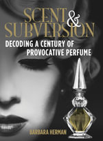 Scent and Subversion : Decoding a Century of Provocative Perfume - Barbara Herman