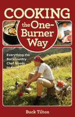 Cooking the One-Burner Way : Everything the Backcountry Chef Needs to Know - Buck Tilton