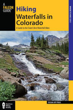 Hiking Waterfalls in Colorado : A Guide to the State's Best Waterfall Hikes - Susan Joy Paul