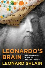 Leonardo's Brain : Understanding Da Vinci's Creative Genius - Leonard Shlain