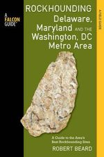 Rockhounding Delaware, Maryland, and the Washington, DC Metro Area : A Guide to the Areas' Best Rockhounding Sites - Robert Beard