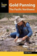 Gold Panning the Pacific Northwest : A Guide to the Area's Best Sites for Gold - Garret Romaine