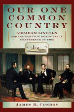 Our One Common Country : Abraham Lincoln and the Hampton Roads Peace Conference of 1865 - James B. Conroy