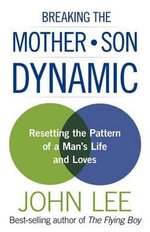 Breaking the Mother-Son Dynamic : Resetting the Pattern of a Man's Life and Loves - John Lee