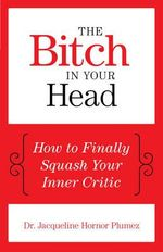 The Bitch in Your Head : How to Finally Squash Your Inner Critic - Jacqueline Hornor Plumez