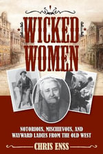 Wicked Women : Notorious, Mischievous, and Wayward Ladies from the Old West - Chris Enss