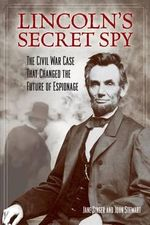 Lincoln's Secret Spy : The Civil War Case That Changed the Future of Espionage - Jane Singer