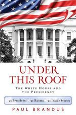 Under This Roof : The Inside Story of the White House from John Adams to Barack Obama - Paul Brandus