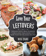 Love Your Leftovers : Through Savvy Meal Planning Turn Classic Main Dishes into More than 100 Delicious Recipes - Nick Evans