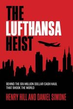 The Lufthansa Heist : Behind the Six-Million Dollar Cash Haul That Shook the World - Daniel de Simone