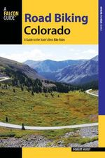 Road Biking Colorado : A Guide to the State's Best Bike Rides - Robert Hurst