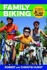 Family Biking : The Parent's Guide to Safe Cycling - Robert Hurst