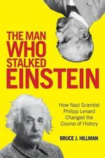The Man Who Stalked Einstein : How Nazi Scientist Philipp Lenard Changed the Course of History - Bruce J. Hillman