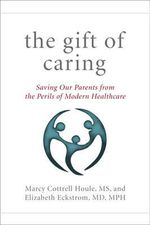 Gift of Caring : Saving Our Parents from the Perils of Modern Healthcare - Marcy Cottrell Houle