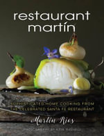 The Restaurant Martin Cookbook : Sophisticated Home Cooking from the Celebrated Santa Fe Restaurant - Martin Rios