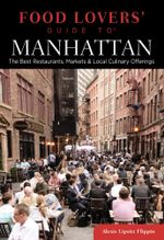 Food Lovers' Guide to Manhattan : The Best Restaurants, Markets & Local Culinary Offerings - Alexis Lipsitz Flippin