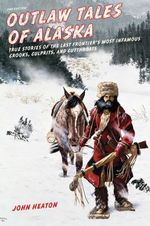 Outlaw Tales of Alaska : True Stories of the Last Frontier's Most Infamous Crooks, Culprits, and Cutthroats - John W. Heaton