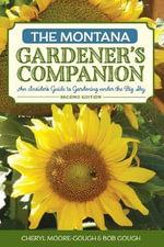 Montana Gardener's Companion : An Insider's Guide to Gardening Under the Big Sky - Cheryl Moore-Gough