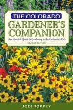 The Colorado Gardener's Companion : An Insider's Guide to Gardening in the Centennial State - Jodi Torpey