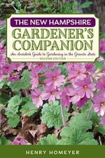 The New Hampshire Gardener's Companion : An Insider's Guide to Gardening in the Granite State - Henry Homeyer
