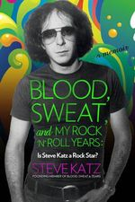 Blood, Sweat, and My Rock-n-Roll Years : Is Steve Katz a Rock Star? - Steve Katz