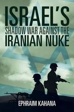Israel's Shadow War Against the Iranian Nuke - Ephraim Kahana